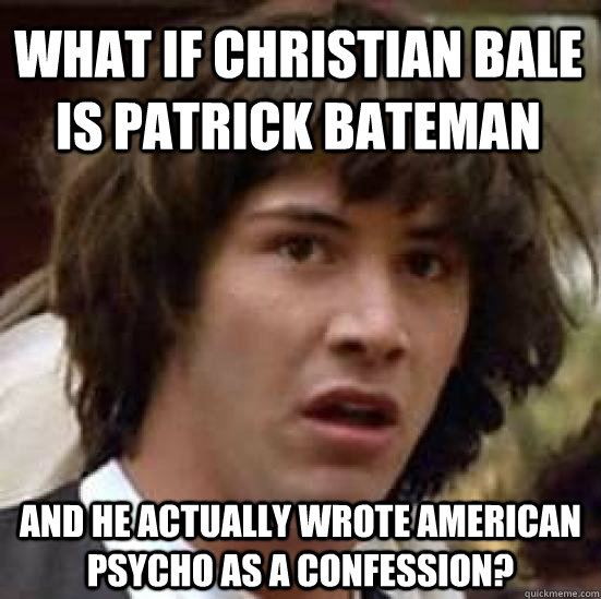 what if Christian bale is patrick bateman and he actually wrote american psycho as a confession? - what if Christian bale is patrick bateman and he actually wrote american psycho as a confession?  conspiracy keanu