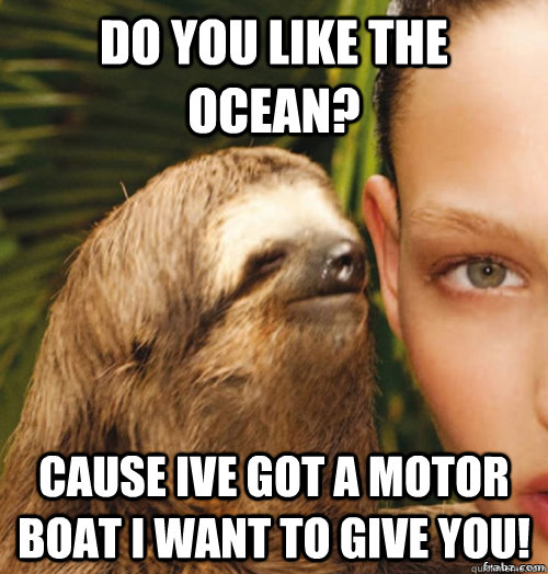 do you like the ocean? cause Ive got a motor boat I want to give you!