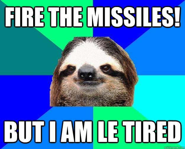 Fire the missiles! but I am le tired
