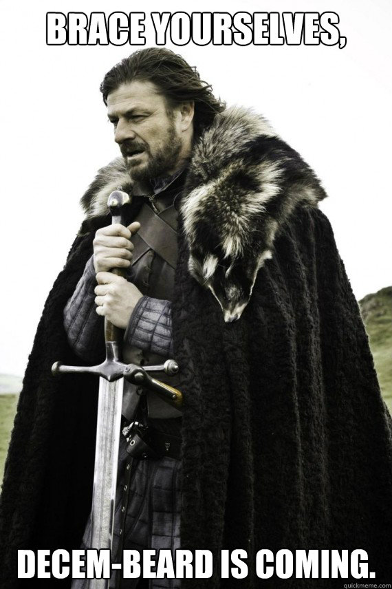 Brace yourselves, Decem-Beard is coming. - Brace yourselves, Decem-Beard is coming.  Brace yourself