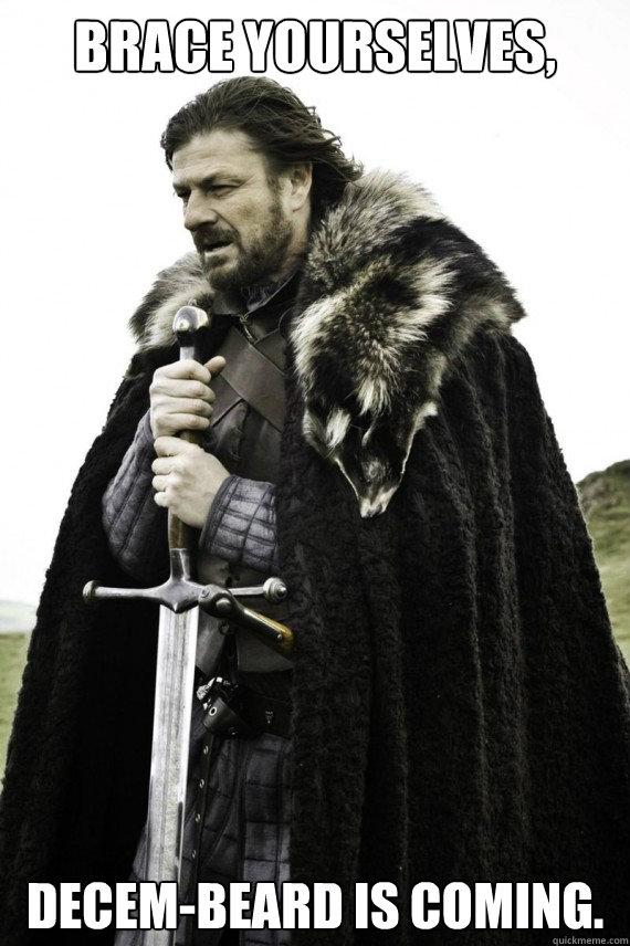 Brace yourselves, Decem-Beard is coming. - Brace yourselves, Decem-Beard is coming.  Brace yourself