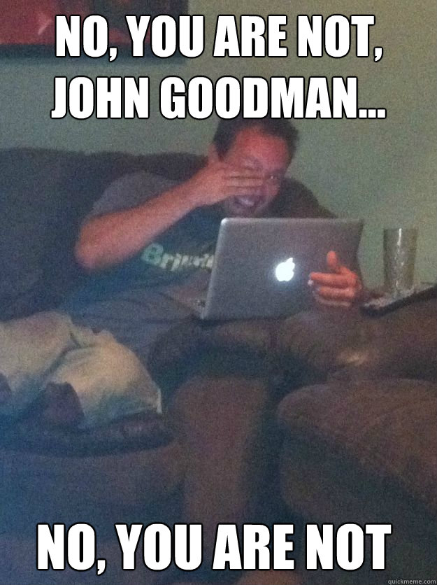 No, you are not, John Goodman... No, you are not - No, you are not, John Goodman... No, you are not  Misc