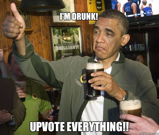 I'm drunk! Upvote everything!! - I'm drunk! Upvote everything!!  Upvoting Obama