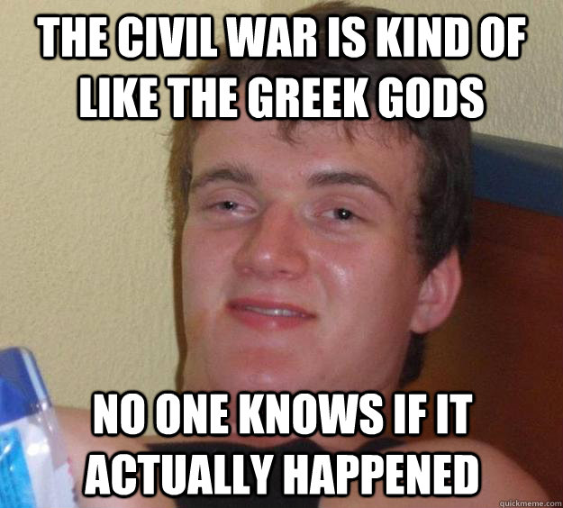 The civil war is kind of like the greek gods no one knows if it actually happened - The civil war is kind of like the greek gods no one knows if it actually happened  10 Guy