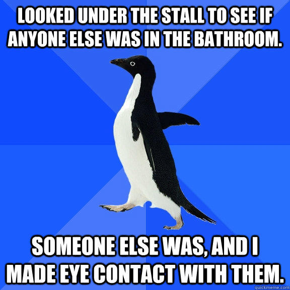 Looked under the stall to see if anyone else was in the bathroom. Someone else was, and I made eye contact with them. - Looked under the stall to see if anyone else was in the bathroom. Someone else was, and I made eye contact with them.  Socially Awkward Penguin