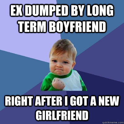 Ex dumped by long term boyfriend right after i got a new girlfriend - Ex dumped by long term boyfriend right after i got a new girlfriend  Success Kid