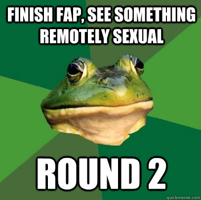 Finish Fap, see something remotely sexual ROUND 2 - Finish Fap, see something remotely sexual ROUND 2  Foul Bachelor Frog