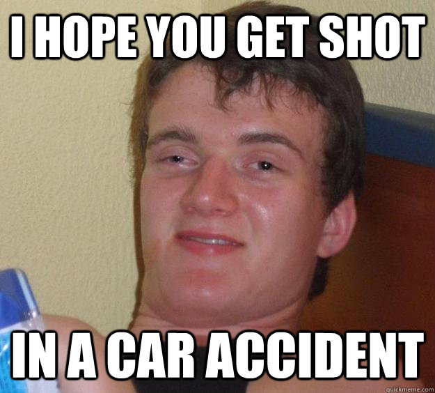 I hope you get shot  in a car accident  - I hope you get shot  in a car accident   10 Guy
