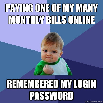 paying one of my many monthly bills online remembered my login password - paying one of my many monthly bills online remembered my login password  Success Kid