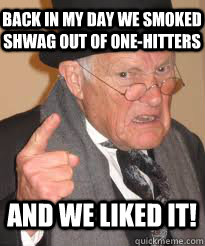 Back in my day we smoked shwag out of one-hitters And we liked it!