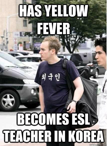 382c931e406166f773fa7d0670ae48c6bfe5db891df4ae94e6ac96eb7a941867 has yellow fever becomes esl teacher in korea clueless quickmeme,Esl Meme