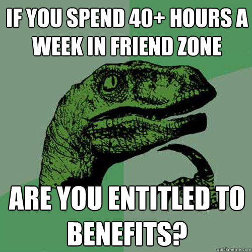 If you spend 40+ hours a week in friend zone Are you entitled to benefits? - If you spend 40+ hours a week in friend zone Are you entitled to benefits?  Philosoraptor