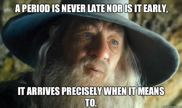 A period is never late nor is it early,  It arrives precisely when it means to.  - A period is never late nor is it early,  It arrives precisely when it means to.   Gandalf