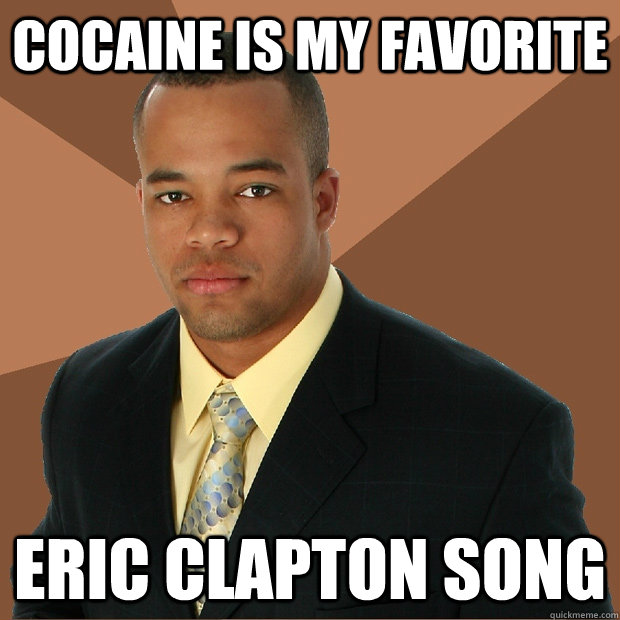 Cocaine is my favorite Eric Clapton Song - Cocaine is my favorite Eric Clapton Song  Successful Black Man