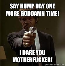Say hump day one more goddamn time! I dare you motherfucker! - Say hump day one more goddamn time! I dare you motherfucker!  Pulp Fiction meme
