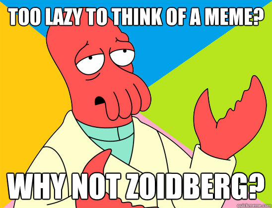 too lazy to think of a meme? why not zoidberg? - too lazy to think of a meme? why not zoidberg?  Misc