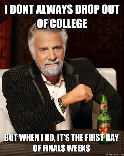 i dont always drop out of college but when I do, it's the first day of finals weeks - i dont always drop out of college but when I do, it's the first day of finals weeks  The Most Interesting Man In The World