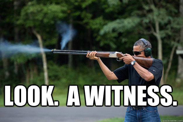 Look.  A witness. -  Look.  A witness.  Obamas Got A Gun