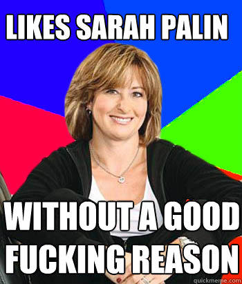 likes sarah palin  without a good fucking reason - likes sarah palin  without a good fucking reason  Sheltering Suburban Mom