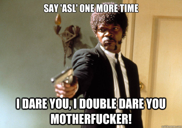 say 'asl' one more time i dare you, i double dare you motherfucker! - say 'asl' one more time i dare you, i double dare you motherfucker!  Samuel L Jackson