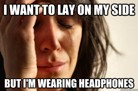 i want to lay on my side but i'm wearing headphones - i want to lay on my side but i'm wearing headphones  First World Problems