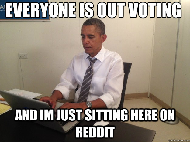 everyone is out voting  and im just sitting here on reddit  - everyone is out voting  and im just sitting here on reddit   reddit obama