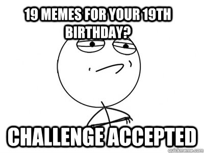 38469ccd8a950e266af5731ac46a51401664bb8d756694dbc7c6df34e4a94ee2 19 memes for your 19th birthday? challenge accepted challenge