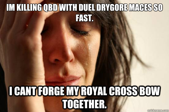 Im Killing QBD with Duel Drygore Maces so fast. I Cant forge my Royal Cross bow together. - Im Killing QBD with Duel Drygore Maces so fast. I Cant forge my Royal Cross bow together.  First World Problems