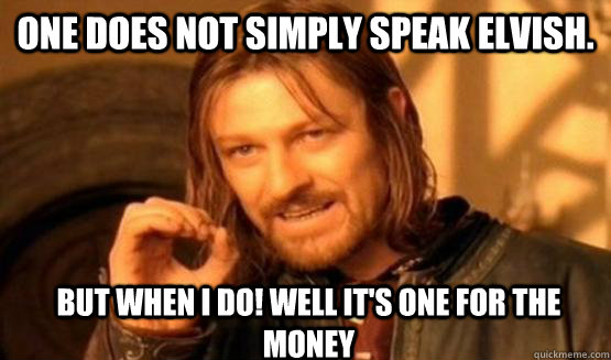 One Does Not Simply speak elvish.  but when i do! well it's one for the money