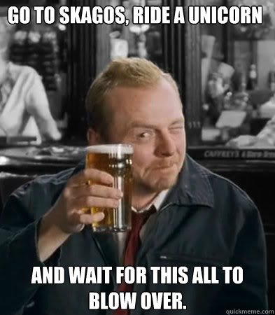 Go to Skagos, ride a unicorn and wait for this all to blow over. - Go to Skagos, ride a unicorn and wait for this all to blow over.  Shaun of The Dead