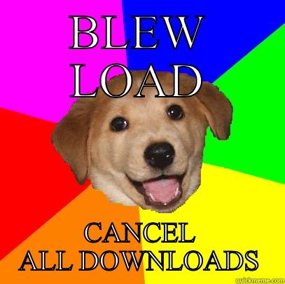 BLEW LOAD CANCEL ALL DOWNLOADS Advice Dog
