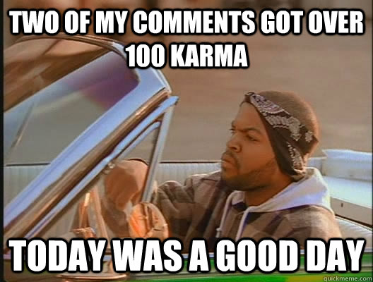 Two of my comments got over 100 karma Today was a good day - Two of my comments got over 100 karma Today was a good day  today was a good day
