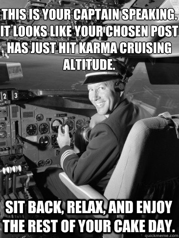 This is your captain speaking. It looks like your chosen post has just hit Karma cruising altitude. sit back, relax, and enjoy the rest of your cake day. - This is your captain speaking. It looks like your chosen post has just hit Karma cruising altitude. sit back, relax, and enjoy the rest of your cake day.  Misc