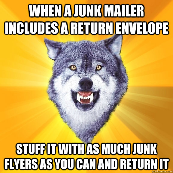 When a junk mailer includes a return envelope Stuff it with as much junk flyers as you can and return it - When a junk mailer includes a return envelope Stuff it with as much junk flyers as you can and return it  Courage Wolf
