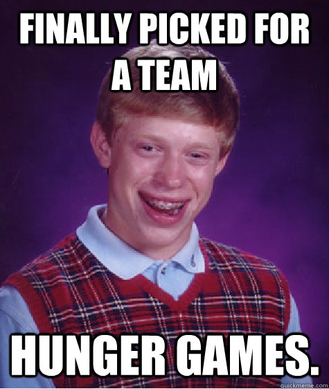 Finally picked for a team Hunger Games.  Bad Luck Brian
