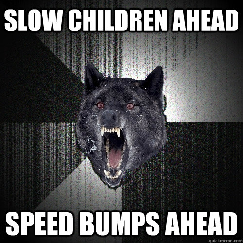 slow children ahead speed bumps ahead - slow children ahead speed bumps ahead  Insanity Wolf