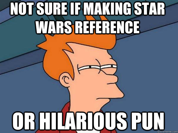 not sure if making star wars reference or hilarious pun - not sure if making star wars reference or hilarious pun  Futurama Fry