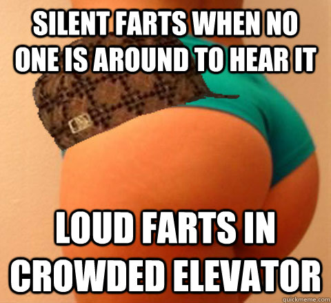 Silent farts when no one is around to hear it Loud farts in CROWDED ELEVATOR
