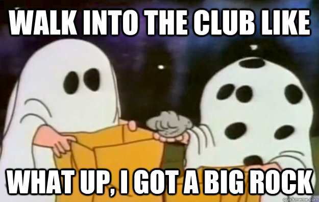 walk into the club like what up, I Got a big rock  Charlie Brown