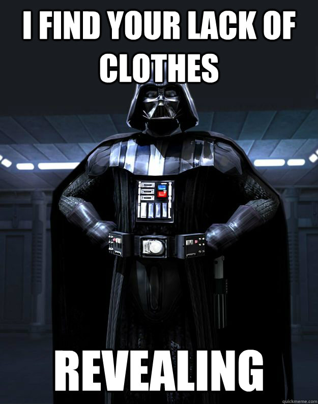 I FIND YOUR LACK OF CLOTHES REVEALING