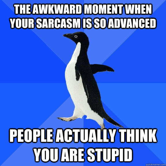 the awkward moment when your sarcasm is so advanced people actually think you are stupid  Socially Awkward Penguin
