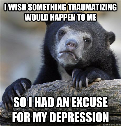 I wish something traumatizing would happen to me SO I had an excuse for my depression - I wish something traumatizing would happen to me SO I had an excuse for my depression  Confession Bear