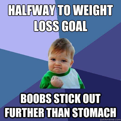 Halfway to weight loss goal Boobs stick out further than stomach - Halfway to weight loss goal Boobs stick out further than stomach  Success Kid
