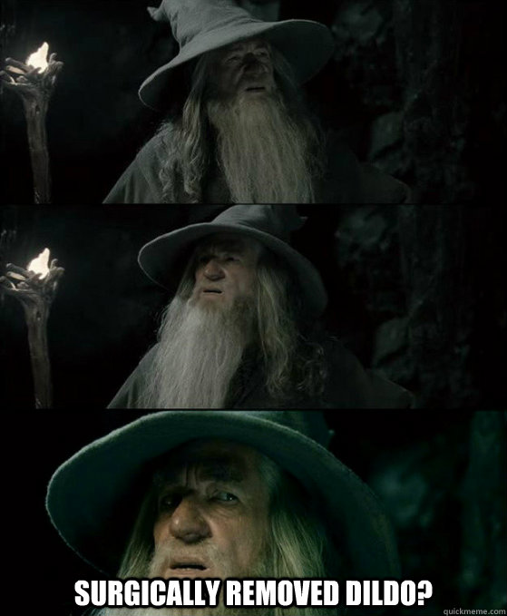 surgically removed dildo?  -  surgically removed dildo?   Confused Gandalf