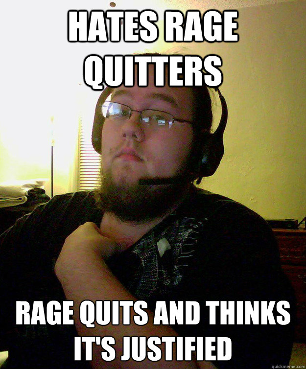 Hates rage quitters rage quits and thinks it's justified - Hates rage quitters rage quits and thinks it's justified  Misc