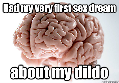 Had my very first sex dream about my dildo  - Had my very first sex dream about my dildo   Scumbag Brain