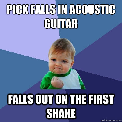 Pick falls in acoustic guitar Falls out on the first shake  Success Kid