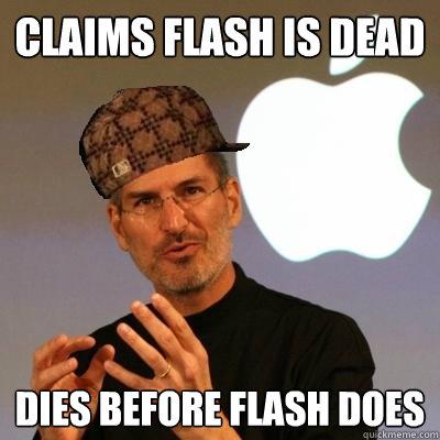 claims flash is dead dies before flash does - claims flash is dead dies before flash does  Scumbag Steve Jobs