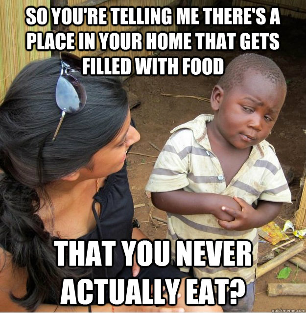 So you're telling me there's a place in your home that gets filled with food that you never actually eat? - So you're telling me there's a place in your home that gets filled with food that you never actually eat?  Skeptical Third World Kid