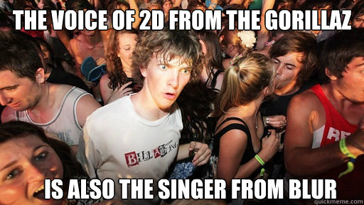 The voice of 2D from the Gorillaz is also the singer from Blur - The voice of 2D from the Gorillaz is also the singer from Blur  Sudden Clarity Clarence